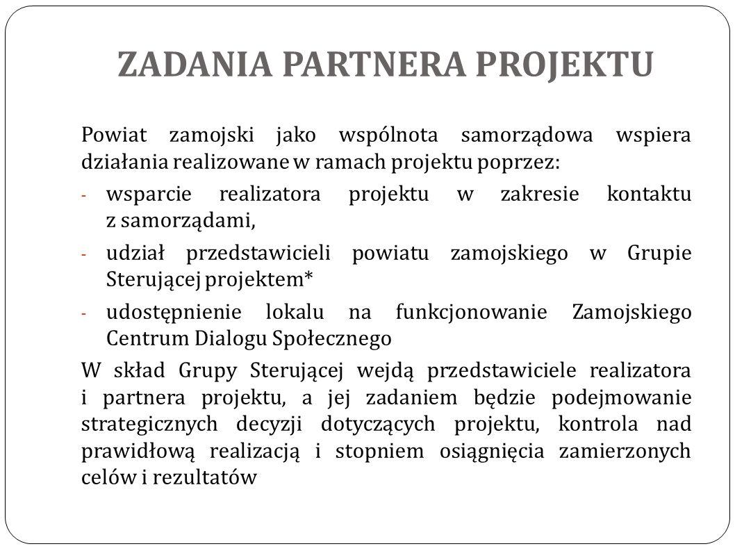 ZADANIA PARTNERA PROJEKTU Powiat zamojski jako wspólnota samorządowa wspiera działania realizowane w ramach projektu poprzez: - wsparcie realizatora projektu w zakresie kontaktu z samorządami, - udział przedstawicieli powiatu zamojskiego w Grupie Sterującej projektem* - udostępnienie lokalu na funkcjonowanie Zamojskiego Centrum Dialogu Społecznego W skład Grupy Sterującej wejdą przedstawiciele realizatora i partnera projektu, a jej zadaniem będzie podejmowanie strategicznych decyzji dotyczących projektu, kontrola nad prawidłową realizacją i stopniem osiągnięcia zamierzonych celów i rezultatów