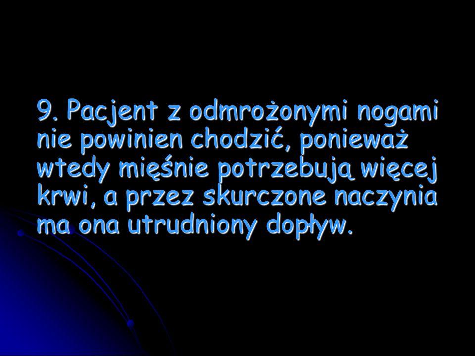 9. Pacjent z odmrożonymi nogami nie powinien chodzić, ponieważ wtedy mięśnie potrzebują więcej krwi, a przez skurczone naczynia ma ona utrudniony dopł