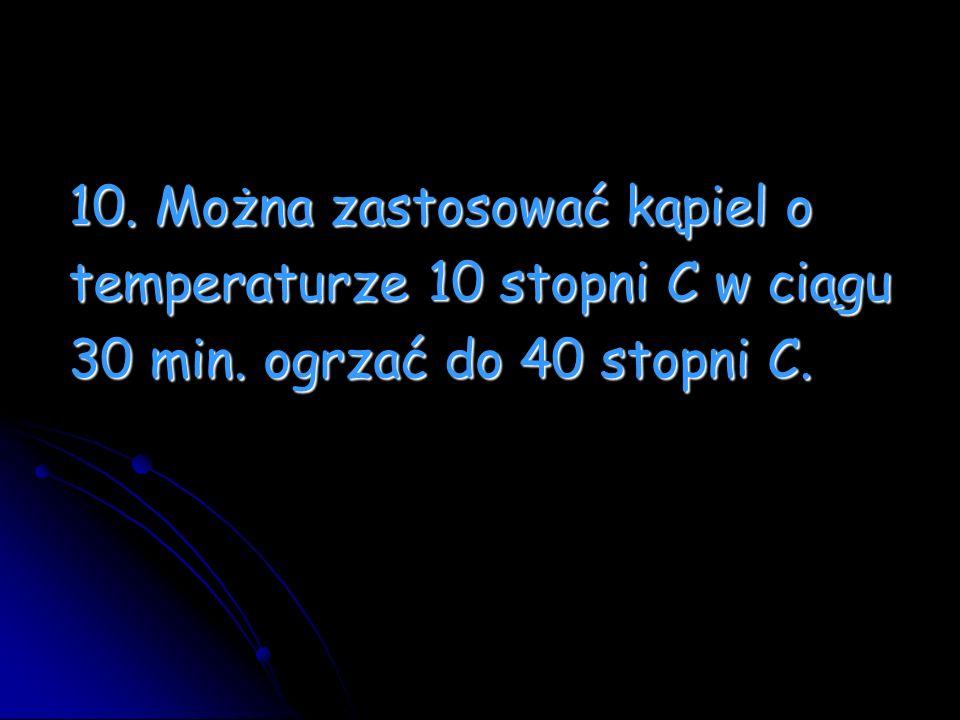 10. Można zastosować kąpiel o 10. Można zastosować kąpiel o temperaturze 10 stopni C w ciągu temperaturze 10 stopni C w ciągu 30 min. ogrzać do 40 sto