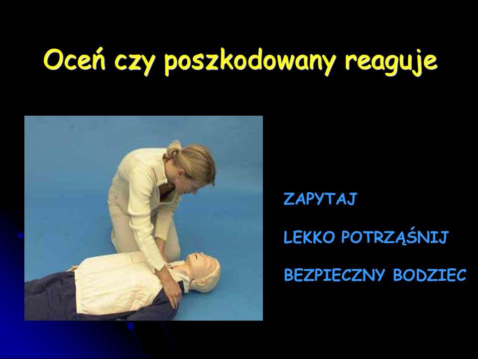 Oceń czy poszkodowany reaguje ZAPYTAJ LEKKO POTRZĄŚNIJ BEZPIECZNY BODZIEC Oceń czy poszkodowany reaguje