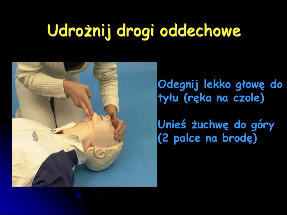 Udrożnij drogi oddechowe Odegnij lekko głowę do tyłu (ręka na czole) Unieś żuchwę do góry (2 palce na brodę)