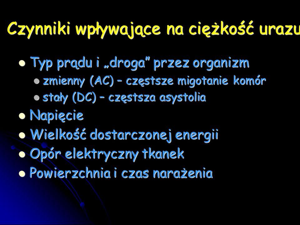 Czynniki wpływające na ciężkość urazu Typ prądu i droga przez organizm Typ prądu i droga przez organizm zmienny (AC) – częstsze migotanie komór zmienny (AC) – częstsze migotanie komór stały (DC) – częstsza asystolia stały (DC) – częstsza asystolia Napięcie Napięcie Wielkość dostarczonej energii Wielkość dostarczonej energii Opór elektryczny tkanek Opór elektryczny tkanek Powierzchnia i czas narażenia Powierzchnia i czas narażenia