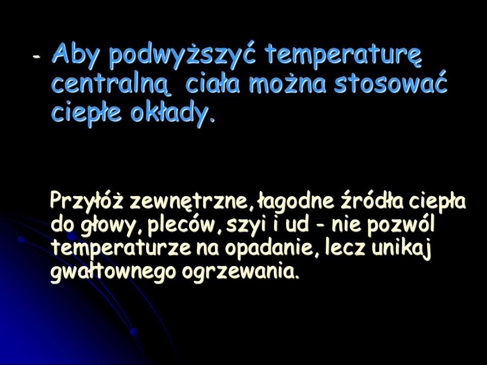 - Aby podwyższyć temperaturę centralną ciała można stosować ciepłe okłady.
