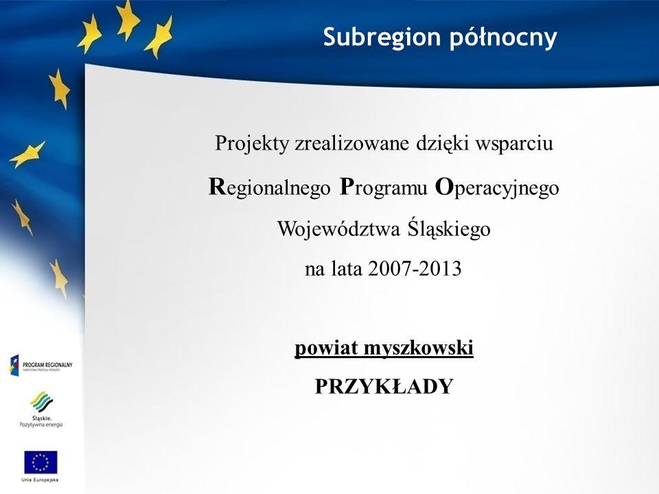 Subregion północny Projekty zrealizowane dzięki wsparciu R egionalnego P rogramu O peracyjnego Województwa Śląskiego na lata 2007-2013 powiat myszkowski PRZYKŁADY