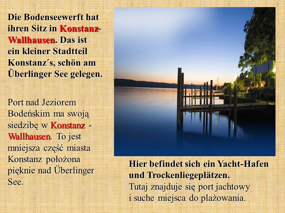 Die Bodenseewerft hat ihren Sitz in Konstanz- Wallhausen. Das ist ein kleiner Stadtteil Konstanz´s, schön am Überlinger See gelegen. Port nad Jeziorem
