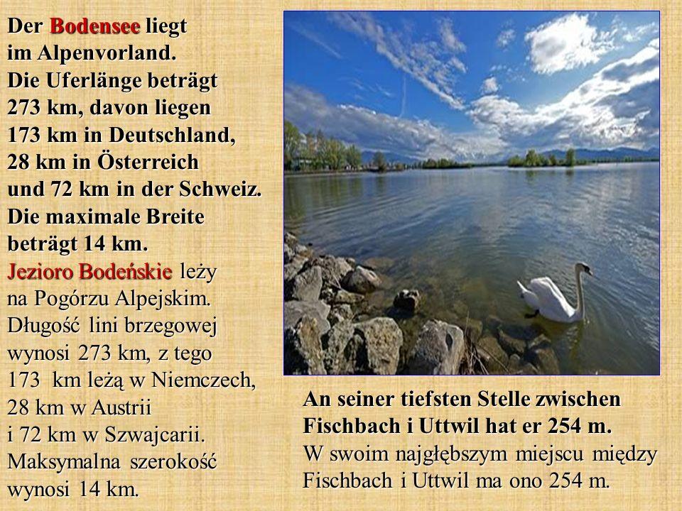 Der Bodensee liegt im Alpenvorland. Die Uferlänge beträgt 273 km, davon liegen 173 km in Deutschland, 28 km in Österreich und 72 km in der Schweiz. Di