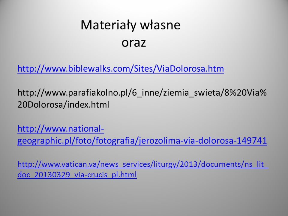 Materiały własne oraz http://www.biblewalks.com/Sites/ViaDolorosa.htm http://www.parafiakolno.pl/6_inne/ziemia_swieta/8%20Via% 20Dolorosa/index.html http://www.national- geographic.pl/foto/fotografia/jerozolima-via-dolorosa-149741 http://www.vatican.va/news_services/liturgy/2013/documents/ns_lit_ doc_20130329_via-crucis_pl.html http://www.biblewalks.com/Sites/ViaDolorosa.htm http://www.national- geographic.pl/foto/fotografia/jerozolima-via-dolorosa-149741 http://www.vatican.va/news_services/liturgy/2013/documents/ns_lit_ doc_20130329_via-crucis_pl.html