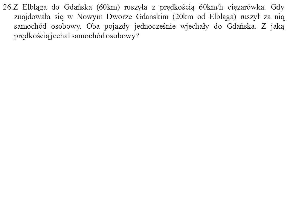 26.Z Elbląga do Gdańska (60km) ruszyła z prędkością 60km/h ciężarówka. Gdy znajdowała się w Nowym Dworze Gdańskim (20km od Elbląga) ruszył za nią samo