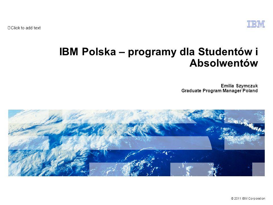 Click to add text © 2011 IBM Corporation IBM Polska – programy dla Studentów i Absolwentów Emilia Szymczuk Graduate Program Manager Poland