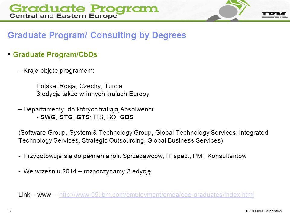 © 2011 IBM Corporation3 Graduate Program/ Consulting by Degrees Graduate Program/CbDs –Kraje objęte programem: Polska, Rosja, Czechy, Turcja 3 edycja także w innych krajach Europy –Departamenty, do których trafiają Absolwenci: - SWG, STG, GTS: ITS, SO, GBS (Software Group, System & Technology Group, Global Technology Services: Integrated Technology Services, Strategic Outsourcing, Global Business Services) -Przygotowują się do pełnienia roli: Sprzedawców, IT spec., PM i Konsultantów -We wrześniu 2014 – rozpoczynamy 3 edycję Link – www -- http://www-05.ibm.com/employment/emea/cee-graduates/index.htmlhttp://www-05.ibm.com/employment/emea/cee-graduates/index.html