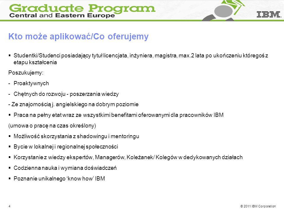 © 2011 IBM Corporation4 Kto może aplikować/Co oferujemy Studentki/Studenci posiadający tytuł licencjata, inżyniera, magistra, max.2 lata po ukończeniu któregoś z etapu kształcenia Poszukujemy: -Proaktywnych -Chętnych do rozwoju - poszerzania wiedzy - Ze znajomością j.
