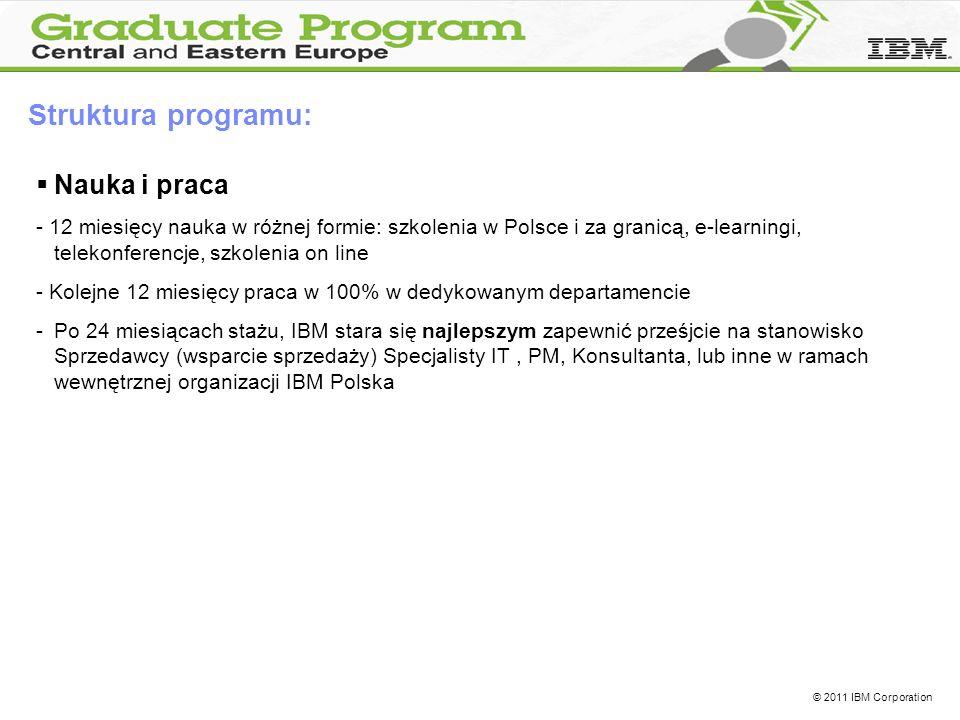 © 2011 IBM Corporation Struktura programu: Nauka i praca - 12 miesięcy nauka w różnej formie: szkolenia w Polsce i za granicą, e-learningi, telekonferencje, szkolenia on line - Kolejne 12 miesięcy praca w 100% w dedykowanym departamencie -Po 24 miesiącach stażu, IBM stara się najlepszym zapewnić prześjcie na stanowisko Sprzedawcy (wsparcie sprzedaży) Specjalisty IT, PM, Konsultanta, lub inne w ramach wewnętrznej organizacji IBM Polska