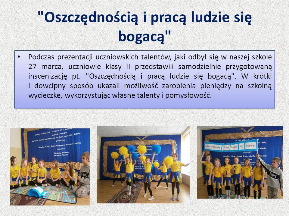 Oszczędnością i pracą ludzie się bogacą Podczas prezentacji uczniowskich talentów, jaki odbył się w naszej szkole 27 marca, uczniowie klasy II przedstawili samodzielnie przygotowaną inscenizację pt.