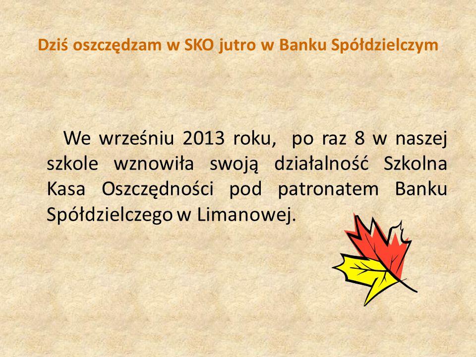 Dziś oszczędzam w SKO jutro w Banku Spółdzielczym We wrześniu 2013 roku, po raz 8 w naszej szkole wznowiła swoją działalność Szkolna Kasa Oszczędności