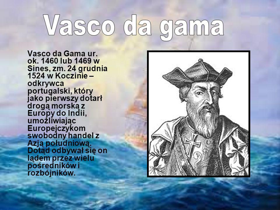 Vasco da Gama ur. ok. 1460 lub 1469 w Sines, zm. 24 grudnia 1524 w Koczinie – odkrywca portugalski, który jako pierwszy dotarł drogą morską z Europy d