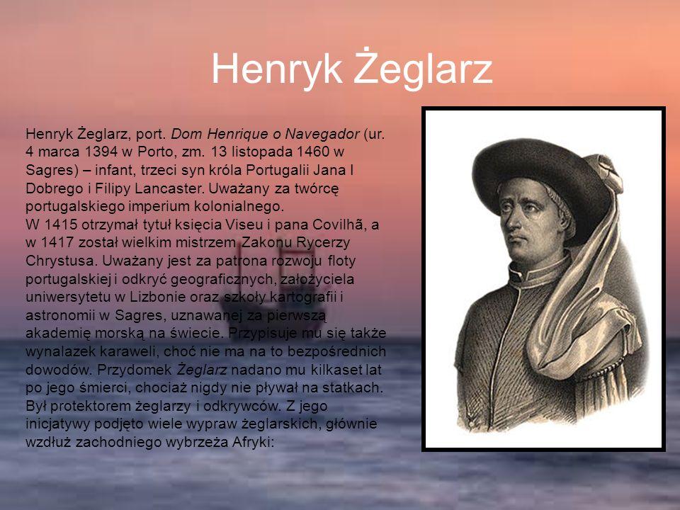 Henryk Żeglarz Henryk Żeglarz, port. Dom Henrique o Navegador (ur. 4 marca 1394 w Porto, zm. 13 listopada 1460 w Sagres) – infant, trzeci syn króla Po