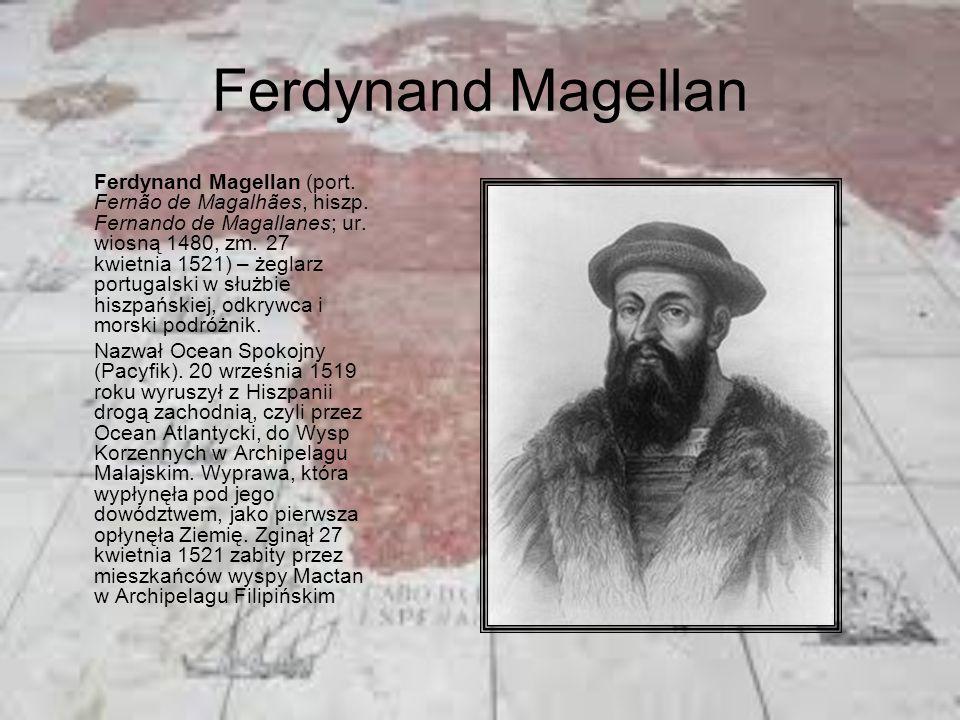 Ferdynand Magellan Ferdynand Magellan (port. Fernão de Magalhães, hiszp. Fernando de Magallanes; ur. wiosną 1480, zm. 27 kwietnia 1521) – żeglarz port