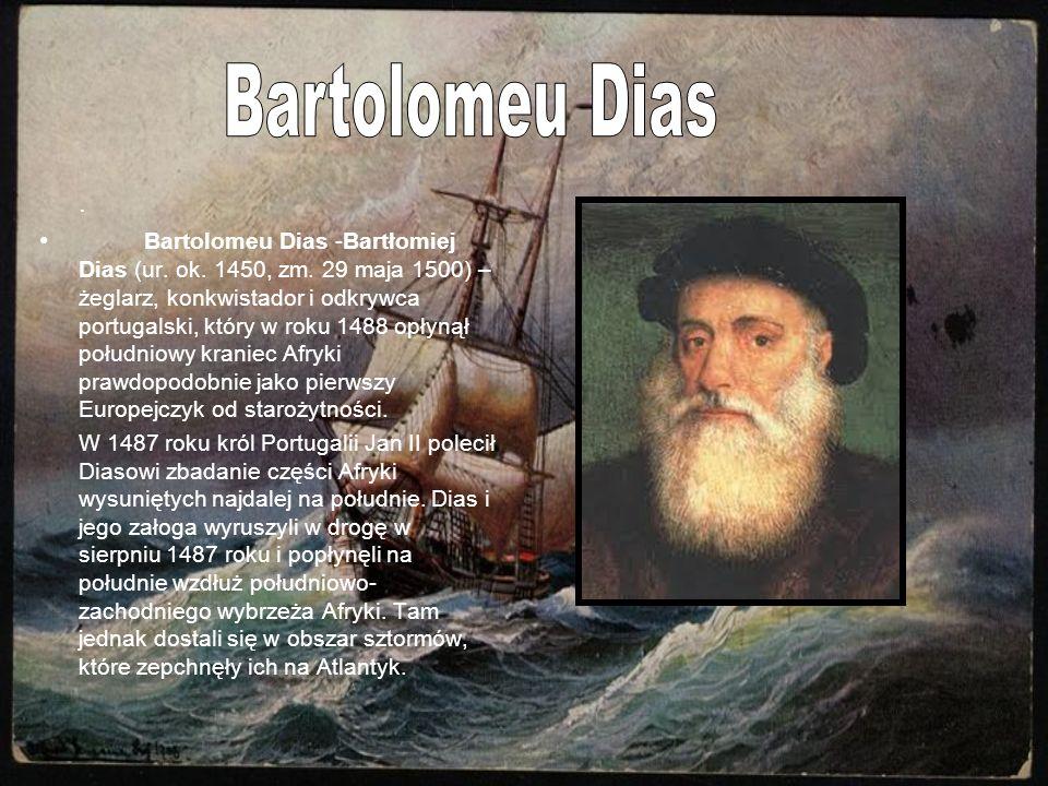 . Bartolomeu Dias -Bartłomiej Dias (ur. ok. 1450, zm. 29 maja 1500) – żeglarz, konkwistador i odkrywca portugalski, który w roku 1488 opłynął południo