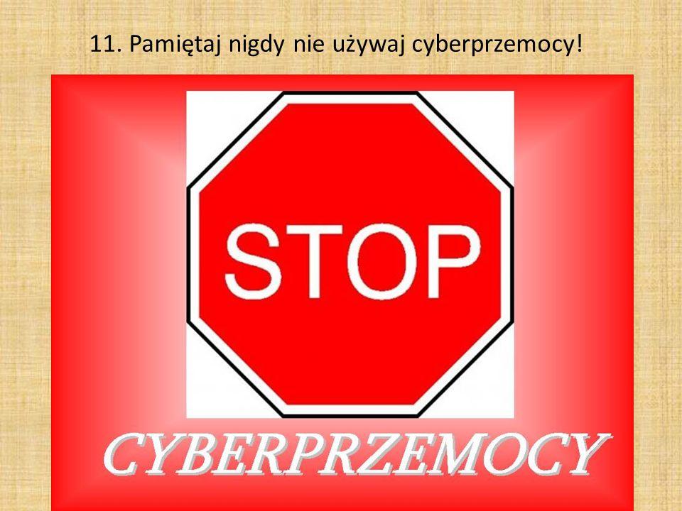 11. Pamiętaj nigdy nie używaj cyberprzemocy!