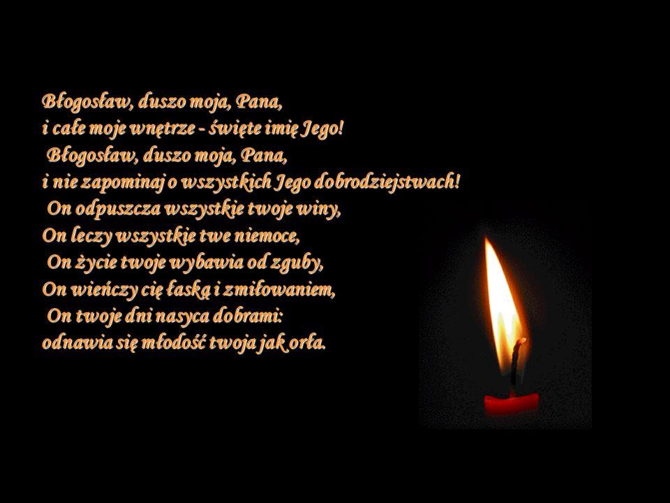 Błogosław, duszo moja, Pana, i całe moje wnętrze - święte imię Jego! Błogosław, duszo moja, Pana, i nie zapominaj o wszystkich Jego dobrodziejstwach!