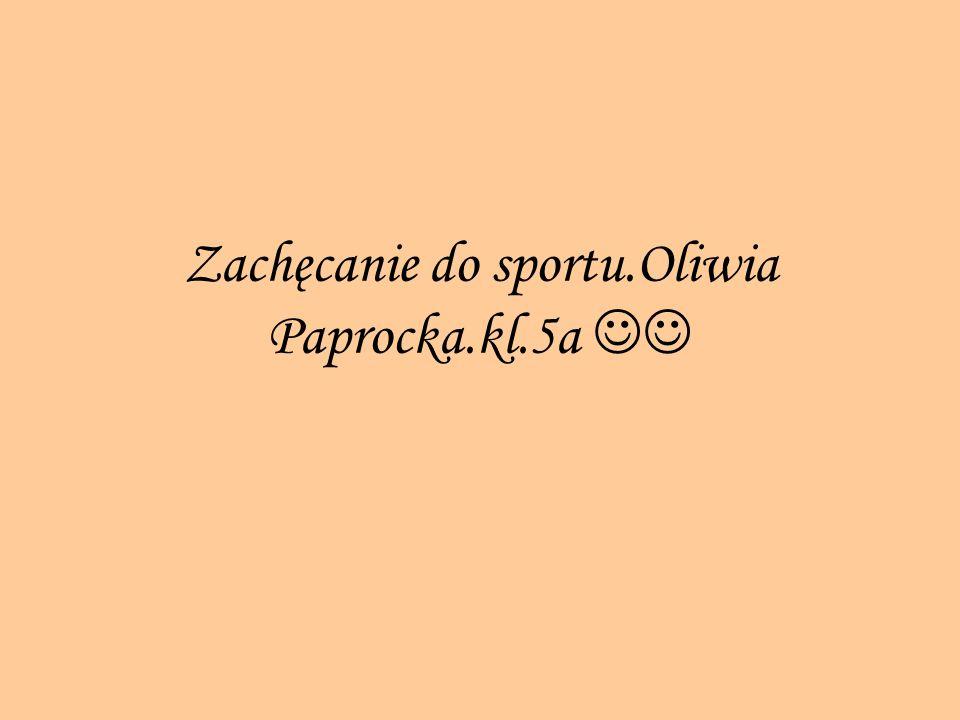 Zachęcanie do sportu.Oliwia Paprocka.kl.5a