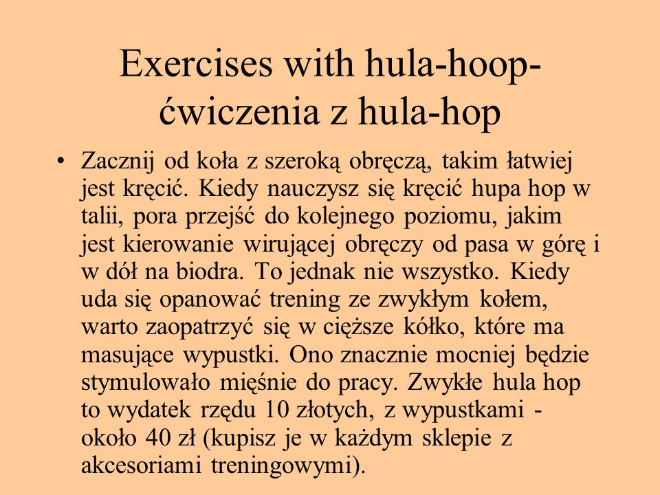 Exercises with hula-hoop- ćwiczenia z hula-hop Zacznij od koła z szeroką obręczą, takim łatwiej jest kręcić. Kiedy nauczysz się kręcić hupa hop w tali