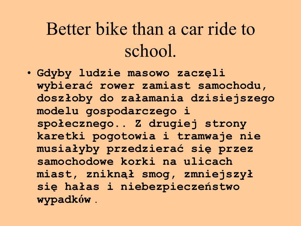 Better bike than a car ride to school. Gdyby ludzie masowo zaczęli wybierać rower zamiast samochodu, doszłoby do załamania dzisiejszego modelu gospoda