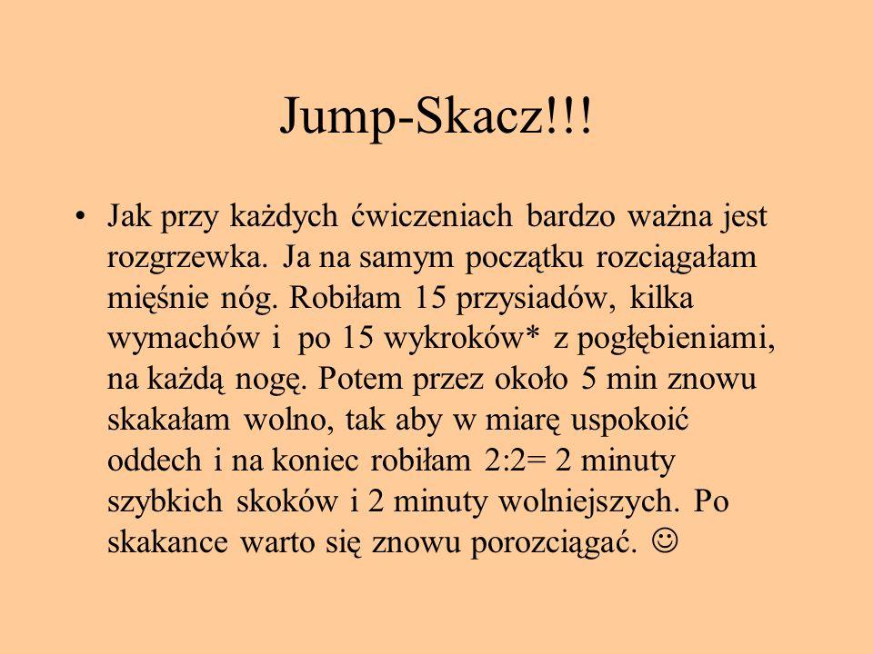 Jump-Skacz!!! Jak przy każdych ćwiczeniach bardzo ważna jest rozgrzewka. Ja na samym początku rozciągałam mięśnie nóg. Robiłam 15 przysiadów, kilka wy