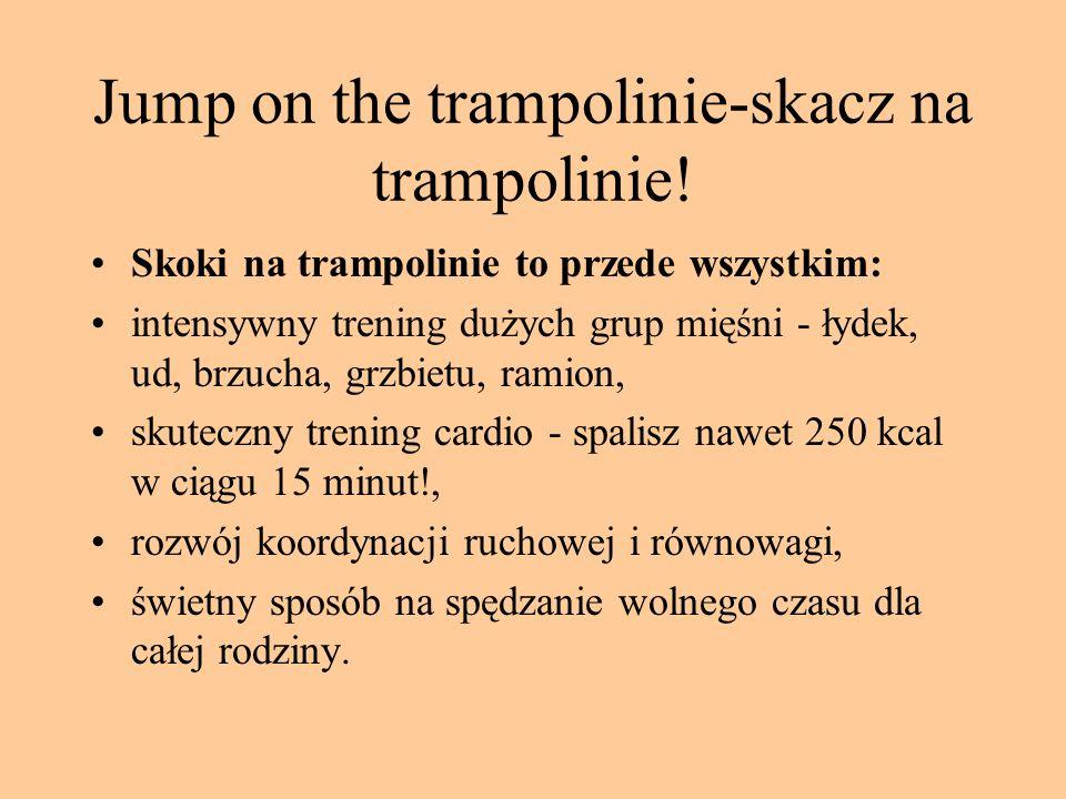 Jump on the trampolinie-skacz na trampolinie! Skoki na trampolinie to przede wszystkim: intensywny trening dużych grup mięśni - łydek, ud, brzucha, gr