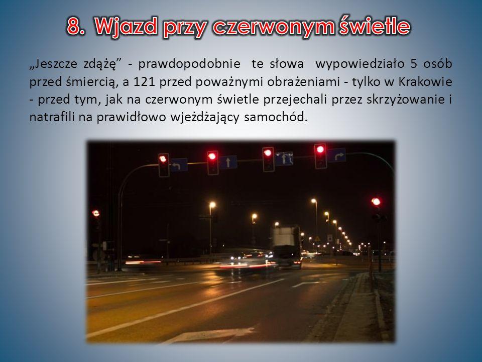 Jeszcze zdążę - prawdopodobnie te słowa wypowiedziało 5 osób przed śmiercią, a 121 przed poważnymi obrażeniami - tylko w Krakowie - przed tym, jak na czerwonym świetle przejechali przez skrzyżowanie i natrafili na prawidłowo wjeżdżający samochód.