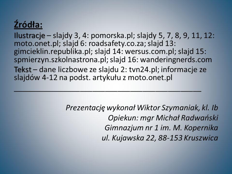 Źródła: Ilustracje Ilustracje – slajdy 3, 4: pomorska.pl; slajdy 5, 7, 8, 9, 11, 12: moto.onet.pl; slajd 6: roadsafety.co.za; slajd 13: gimcieklin.republika.pl; slajd 14: wersus.com.pl; slajd 15: spmierzyn.szkolnastrona.pl; slajd 16: wanderingnerds.com Tekst Tekst – dane liczbowe ze slajdu 2: tvn24.pl; informacje ze slajdów 4-12 na podst.