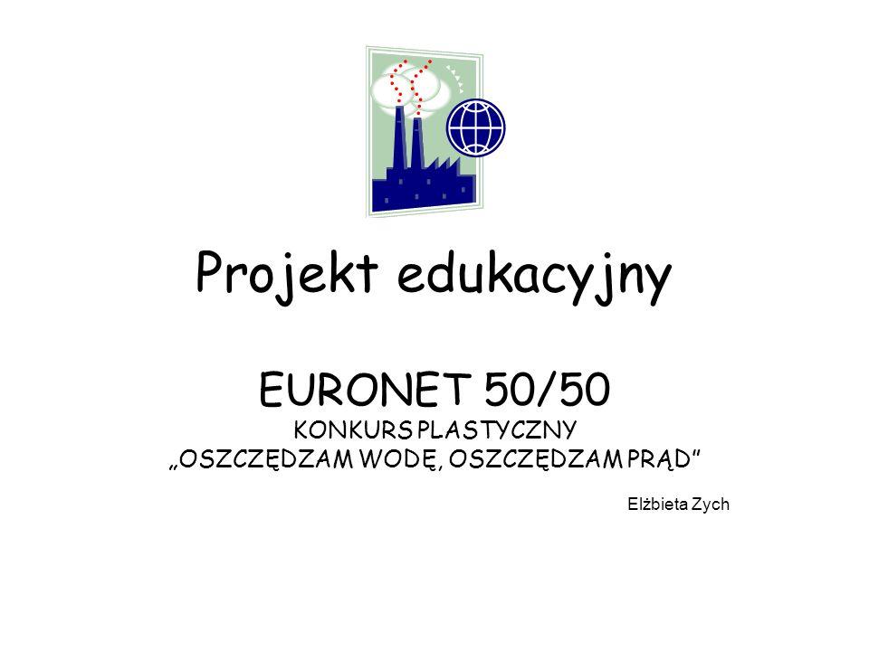 Projekt edukacyjny EURONET 50/50 KONKURS PLASTYCZNY OSZCZĘDZAM WODĘ, OSZCZĘDZAM PRĄD Elżbieta Zych