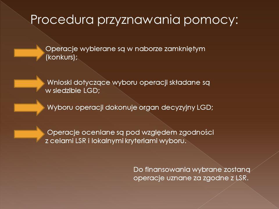 Procedura przyznawania pomocy: Operacje wybierane są w naborze zamkniętym (konkurs); Wnioski dotyczące wyboru operacji składane są w siedzibie LGD; Wyboru operacji dokonuje organ decyzyjny LGD; Operacje oceniane są pod względem zgodności z celami LSR i lokalnymi kryteriami wyboru.