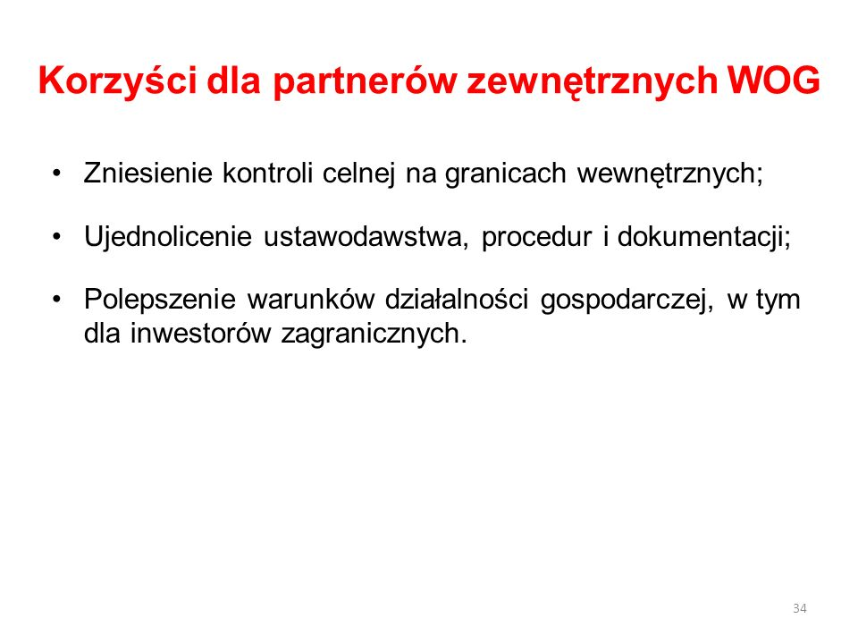 Korzyści dla partnerów zewnętrznych WOG Zniesienie kontroli celnej na granicach wewnętrznych; Ujednolicenie ustawodawstwa, procedur i dokumentacji; Po