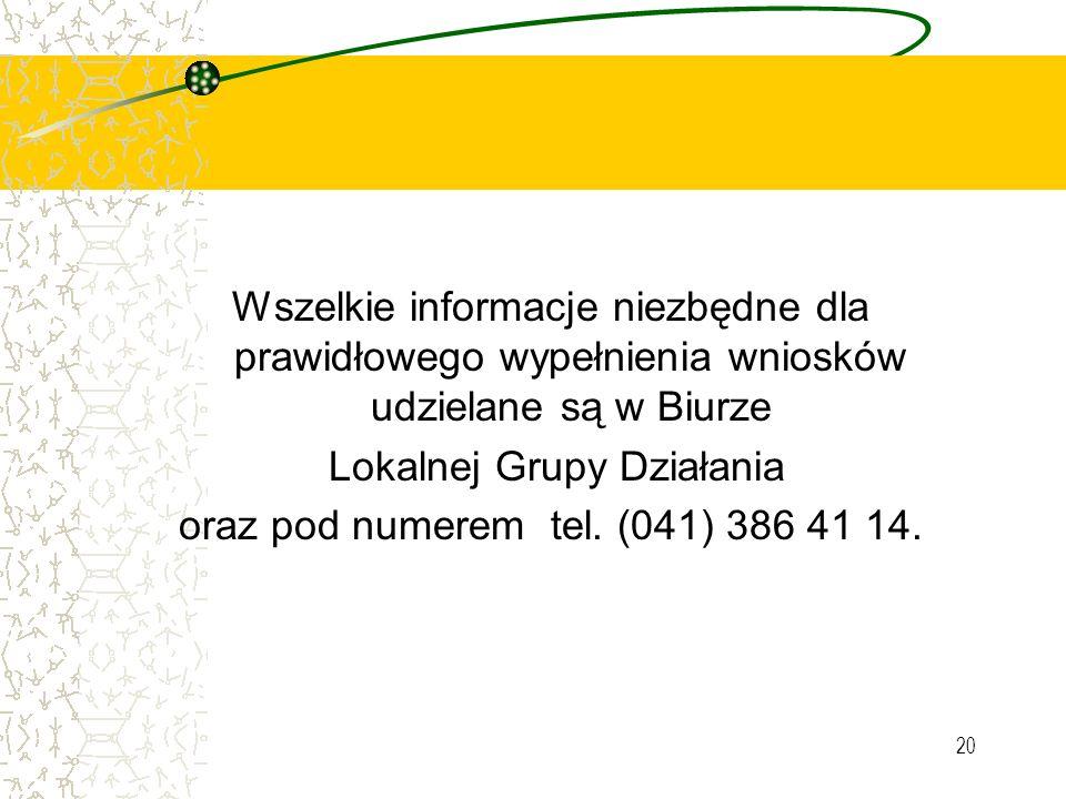 20 Wszelkie informacje niezbędne dla prawidłowego wypełnienia wniosków udzielane są w Biurze Lokalnej Grupy Działania oraz pod numerem tel. (041) 386