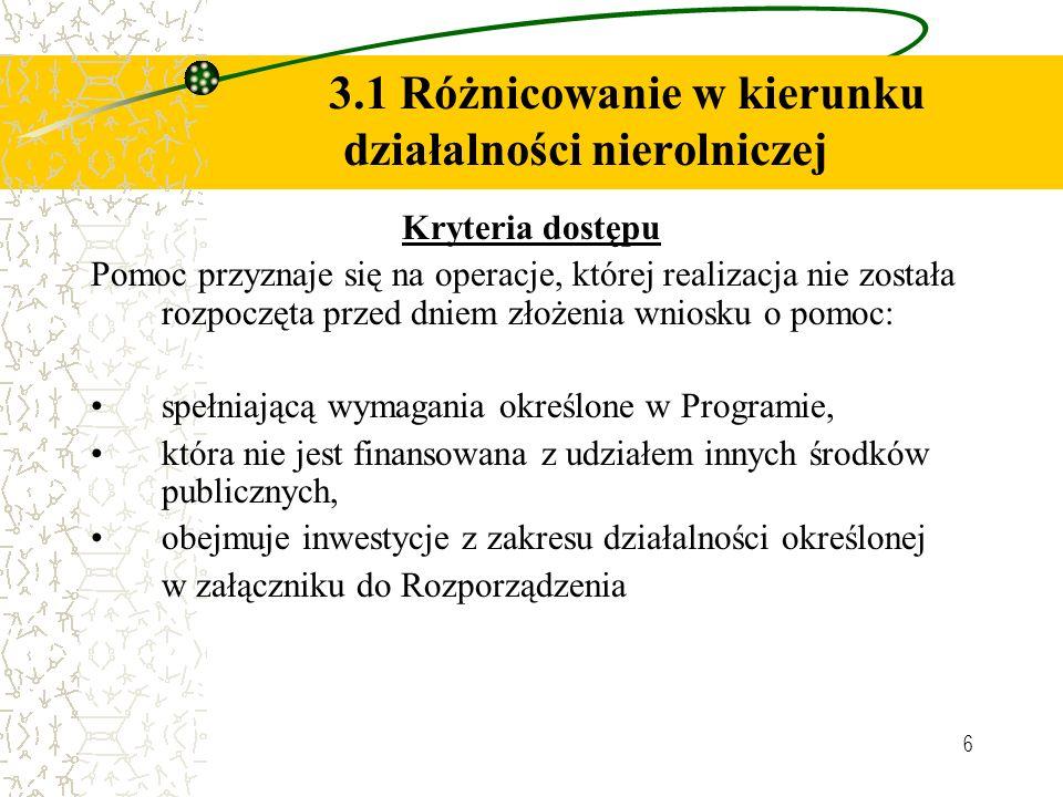 6 3.1 Różnicowanie w kierunku działalności nierolniczej Kryteria dostępu Pomoc przyznaje się na operacje, której realizacja nie została rozpoczęta przed dniem złożenia wniosku o pomoc: spełniającą wymagania określone w Programie, która nie jest finansowana z udziałem innych środków publicznych, obejmuje inwestycje z zakresu działalności określonej w załączniku do Rozporządzenia