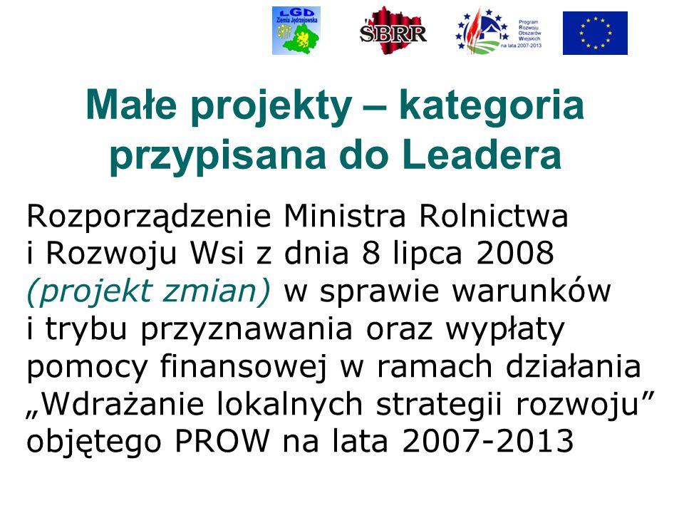 Małe projekty – kategoria przypisana do Leadera Rozporządzenie Ministra Rolnictwa i Rozwoju Wsi z dnia 8 lipca 2008 (projekt zmian) w sprawie warunków i trybu przyznawania oraz wypłaty pomocy finansowej w ramach działania Wdrażanie lokalnych strategii rozwoju objętego PROW na lata 2007-2013
