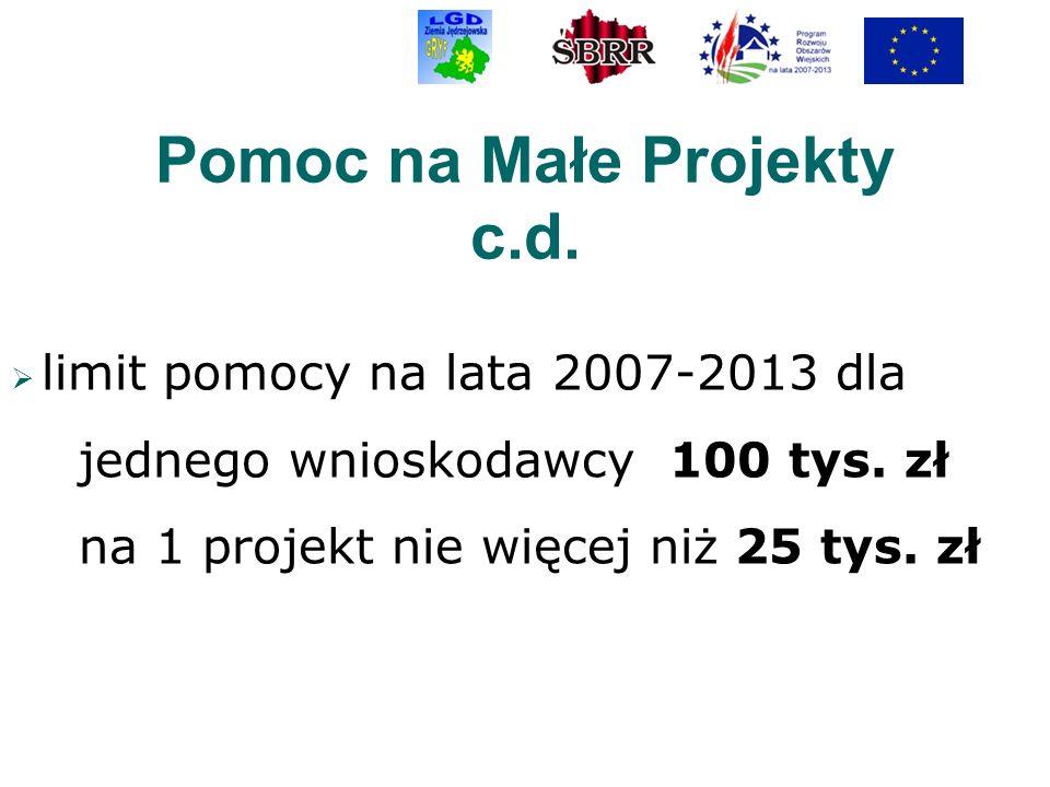 Pomoc na Małe Projekty c.d. limit pomocy na lata 2007-2013 dla jednego wnioskodawcy 100 tys. zł na 1 projekt nie więcej niż 25 tys. zł