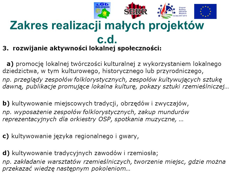 Zakres realizacji małych projektów c.d. 3. rozwijanie aktywności lokalnej społeczności: a) promocję lokalnej twórczości kulturalnej z wykorzystaniem l