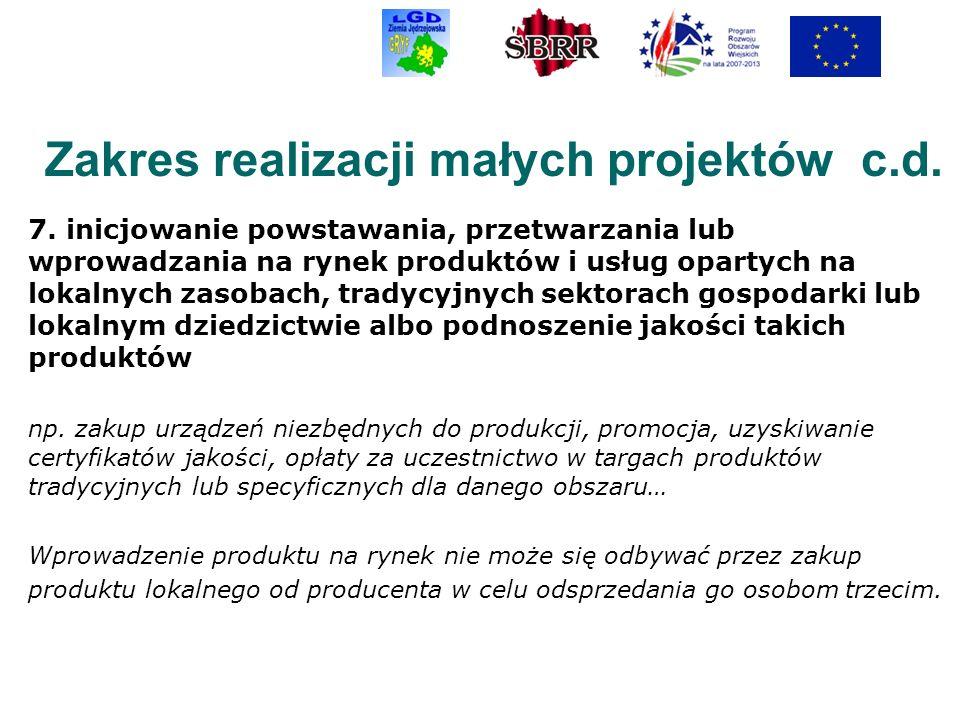 Zakres realizacji małych projektów c.d. 7. inicjowanie powstawania, przetwarzania lub wprowadzania na rynek produktów i usług opartych na lokalnych za