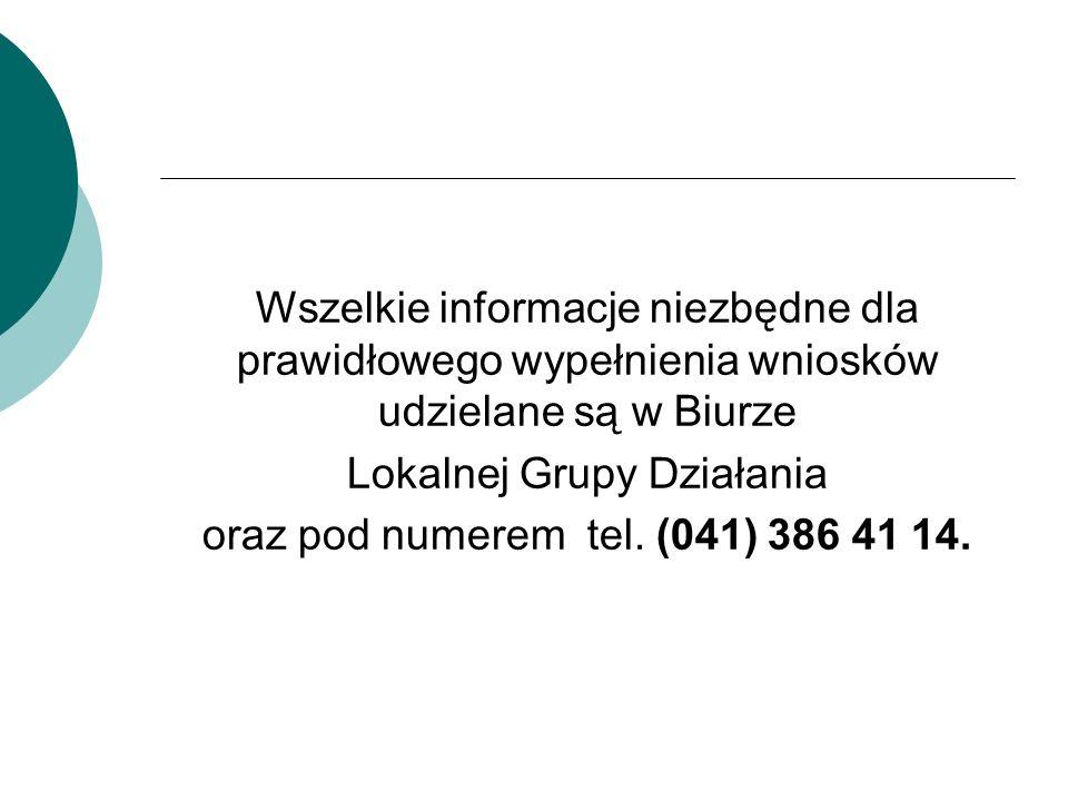 Wszelkie informacje niezbędne dla prawidłowego wypełnienia wniosków udzielane są w Biurze Lokalnej Grupy Działania oraz pod numerem tel. (041) 386 41