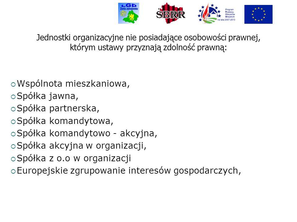 Jednostki organizacyjne nie posiadające osobowości prawnej, którym ustawy przyznają zdolność prawną: Wspólnota mieszkaniowa, Spółka jawna, Spółka partnerska, Spółka komandytowa, Spółka komandytowo - akcyjna, Spółka akcyjna w organizacji, Spółka z o.o w organizacji Europejskie zgrupowanie interesów gospodarczych,