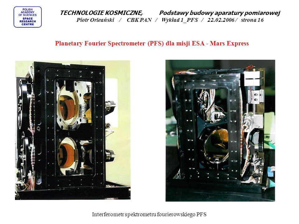 Planetary Fourier Spectrometer (PFS) dla misji ESA - Mars Express TECHNOLOGIE KOSMICZNE, Podstawy budowy aparatury pomiarowej Piotr Orleański / CBK PAN / Wykład 1_PFS / 22.02.2006 / strona 15