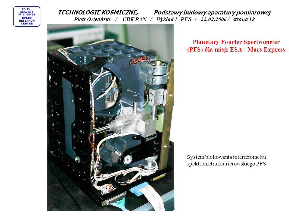 Bloki elektroniki (interferometru z lewej, procesora centralnego powyżej) spektrometru fourierowskiego PFS Planetary Fourier Spectrometer (PFS) dla misji ESA - Mars Express TECHNOLOGIE KOSMICZNE, Podstawy budowy aparatury pomiarowej Piotr Orleański / CBK PAN / Wykład 1_PFS / 22.02.2006 / strona 17
