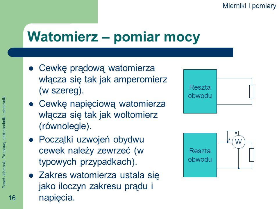 Paweł Jabłoński, Podstawy elektrotechniki i elektroniki 16 Watomierz – pomiar mocy Cewkę prądową watomierza włącza się tak jak amperomierz (w szereg).