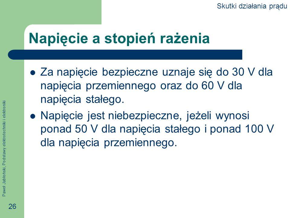 Paweł Jabłoński, Podstawy elektrotechniki i elektroniki 26 Napięcie a stopień rażenia Za napięcie bezpieczne uznaje się do 30 V dla napięcia przemienn