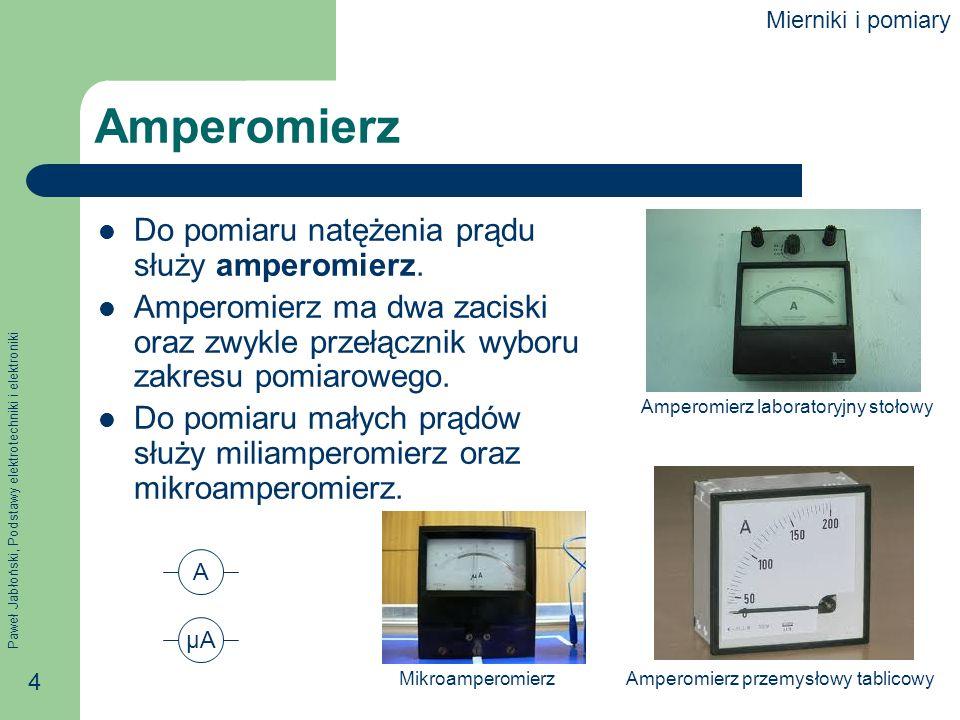 Paweł Jabłoński, Podstawy elektrotechniki i elektroniki 4 Amperomierz Do pomiaru natężenia prądu służy amperomierz. Amperomierz ma dwa zaciski oraz zw