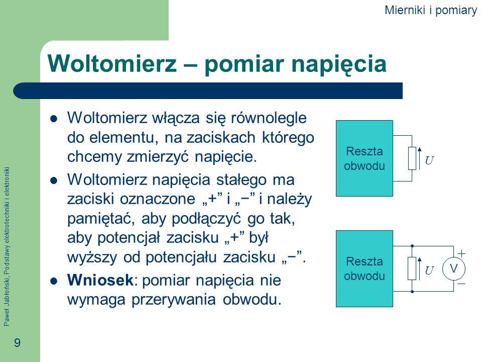 Paweł Jabłoński, Podstawy elektrotechniki i elektroniki 10 Woltomierz – rezystancja wewnętrzna Idealny woltomierz ma rezystancję równą nieskończoności – jego włączenie nie zakłóca przepływu prądu.