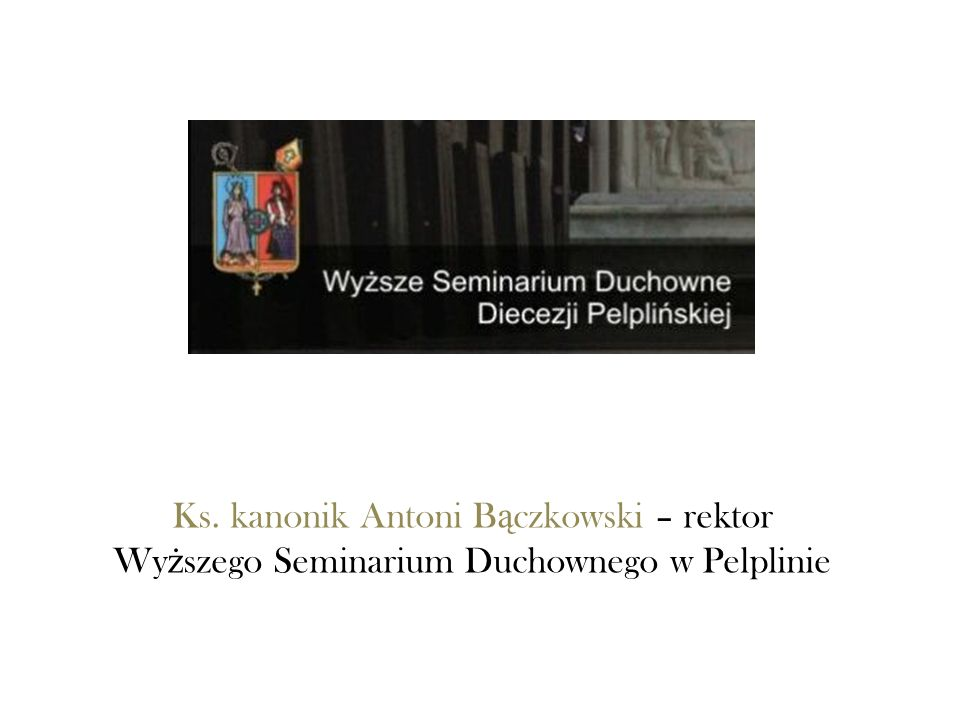 Ks. kanonik Antoni B ą czkowski – rektor Wy ż szego Seminarium Duchownego w Pelplinie