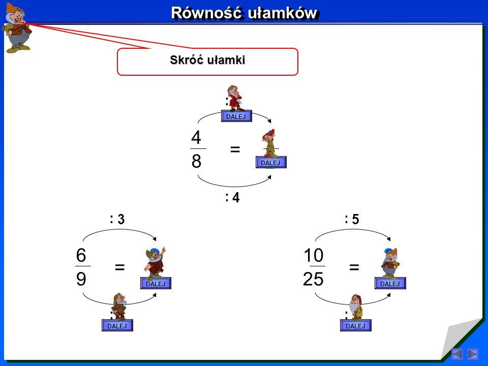 Rozszerz ułamki 3 4 = 6 8 2. 2. 4 5 = 12 15 3. 3. 2 7 = 6 21 3. 3. DALEJ Równość ułamków